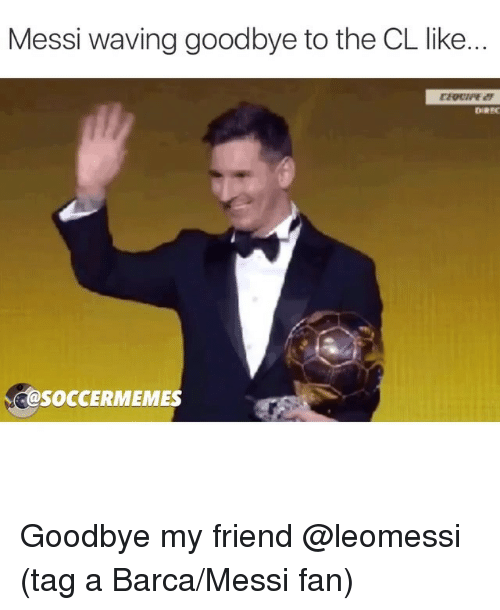 Soccermemes: Messi waving goodbye to the CL like.  DIREC  SOCCERMEMES Goodbye my friend @leomessi (tag a Barca-Messi fan)
