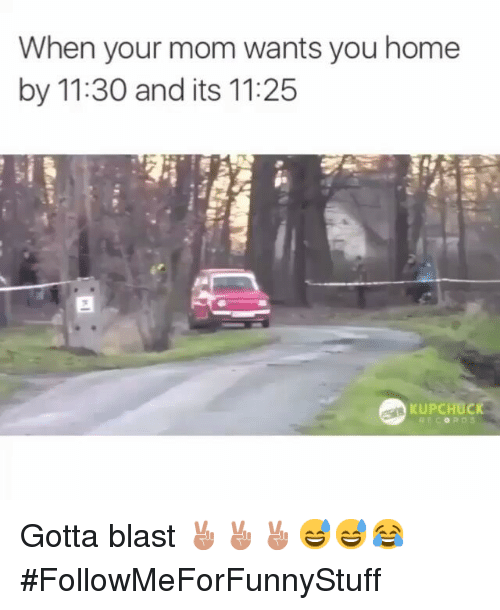 Funny, Moms, and Home: When your mom wants you home  by 11:30 and its 11:25  KUPCHUCK Gotta blast ✌✌✌😅😅😂-FollowMeForFunnyStuff