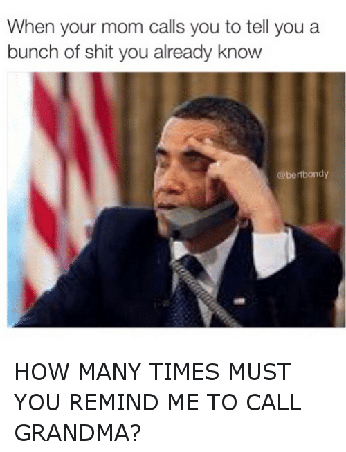 Time: When your mom calls you to tell you a  bunch of shit you already know  @bertbondy HOW MANY TIMES MUST YOU REMIND ME TO CALL GRANDMA?