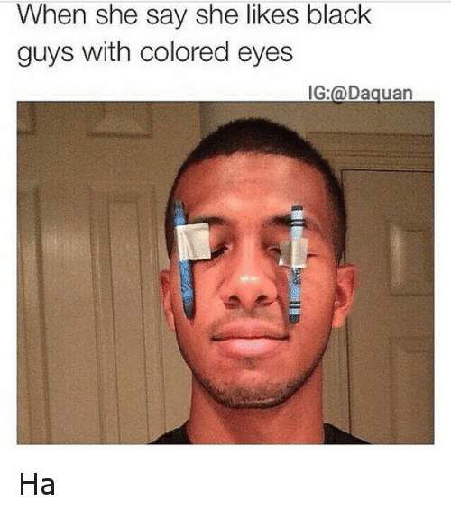 Funny, Black, and Blacked: When she say she likes black  guys with colored eyes  IG a Daguan Ha