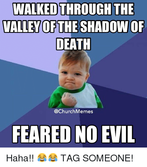 Church, Meme, and Memes: WALKED  THROUGH THE  VALLEY OF THE SHADOW OF  DEATH  @Church Memes  FEARED NO EVIL Haha!! 😂😂 TAG SOMEONE!