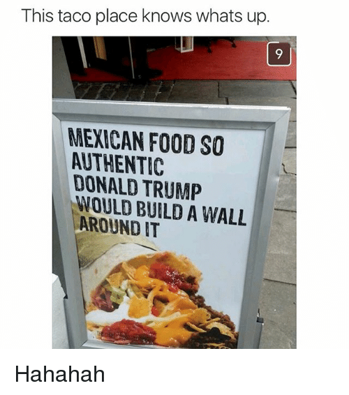 Donald Trump, Food, and Funny: This taco place knows whats up.  MEXICAN FOOD SO  ALTHENTIC  DONALD TRUMP  WOULD BUILD A WALL  AROUND IT Hahahah