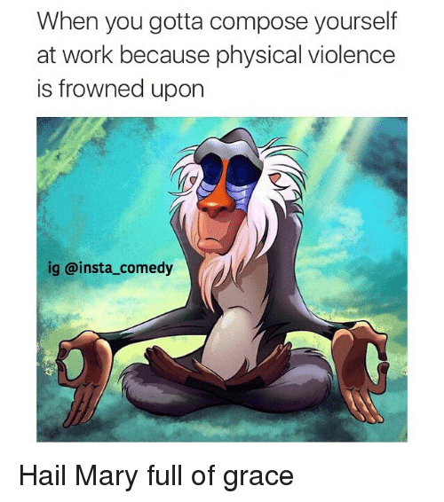 Funny, Hail Mary, and Memes: When you gotta compose yourself  at work because physical violence  is frowned upon  ig a insta comedy Hail Mary full of grace