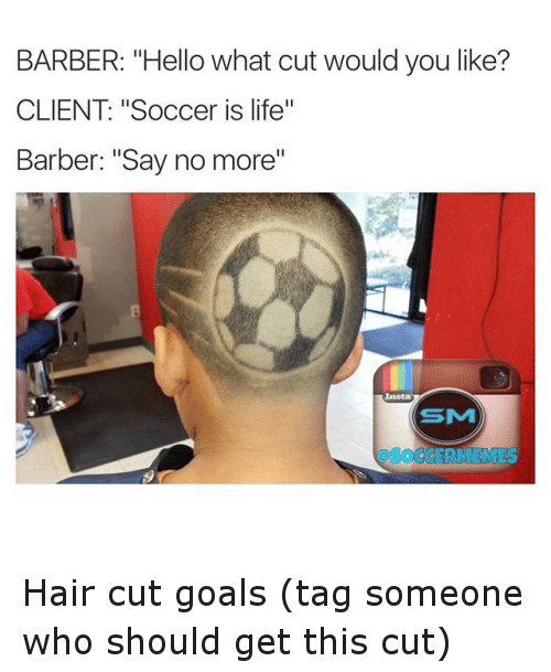 """Say No More: BARBER: """"Hello what cut wouldyou like?  CLIENT """"Soccer is life""""  Barber: """"Say no more"""" Hair cut goals (tag someone who should get this cut)"""