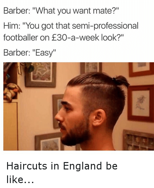 """Barber, Be Like, and England: Barber: """"What you want mate?""""  Him: """"You got that semi-professional  footballer on E30-a-week look?""""  Barber: """"Easy"""" Haircuts in England be like..."""