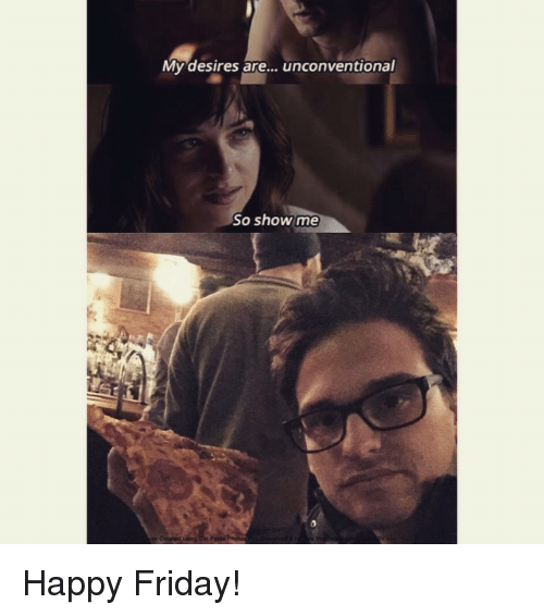 Friday, Funny, and Meme: My desires are  unconventional  So show me Happy Friday!