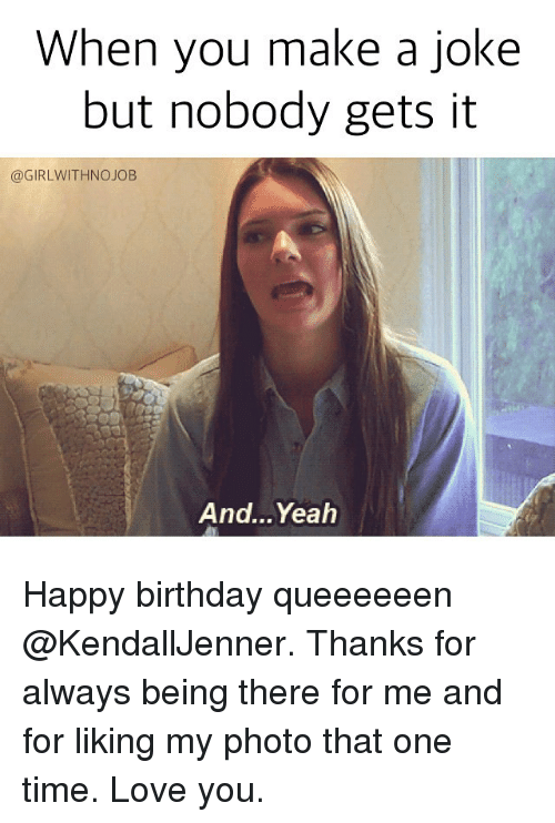 Jokes: When you make a Joke  but nobody gets it  @GIRLWITHNOJOB  And…Yeah Happy birthday queeeeeen @KendallJenner. Thanks for always being there for me and for liking my photo that one time. Love you.