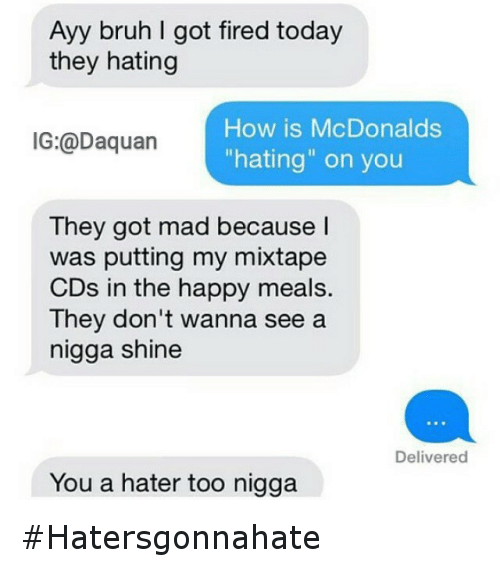 """McDonalds: Ayy bruh I got fired today  they hating  How is McDonalds  IG: Daquan """"hating"""" on you  They got mad because I  was putting my mixtape  CDs in the happy meals  They don't wanna see a  nigga shine  Delivered  You a hater too nigga Hatersgonnahate"""