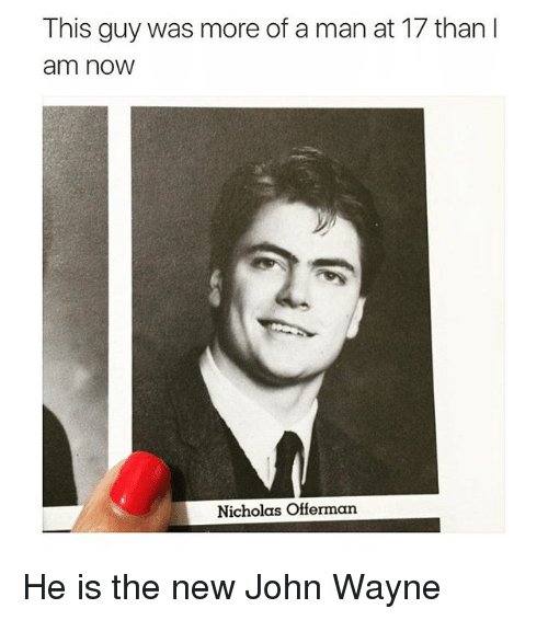 Funny, John Wayne, and Johns: This guy was more of a man at 17 than I  am now  Nicholas Offerman He is the new John Wayne