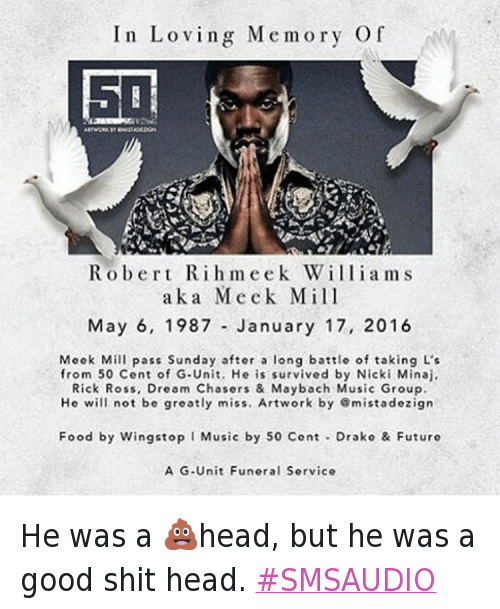 50 Cent, Beef, and Drake: In Loving Memory Of  Robert Rihmeek Williams aka Meck Mill May 6, 1987 - January 17, 2016  Mock Mill pass Sunday after a long battle of taking L's  from 50 cent of G-Unit. He is survived by Nicki Minaj, Rick Ross, Dream Chasers & Maybach Music Group.  He will not be greatly miss. Artwork by emistadezign  Food by Wingstop 1 Music by 50 cont - Drako & Futuro  A G-Unit Funeral service   @50cent He was a 💩head, but he was a good shit head. He was a 💩head, but he was a good shit head. SMSAUDIO
