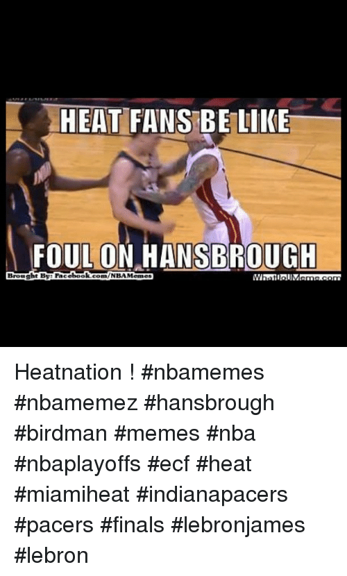 Basketball, Be Like, and Birdman: HEAT FANS BE LIKE  FOUL ON SBROUGH  HANS Brought By book  comm /NBAMemes Heatnation ! nbamemes nbamemez hansbrough birdman memes nba nbaplayoffs ecf heat miamiheat indianapacers pacers finals lebronjames lebron