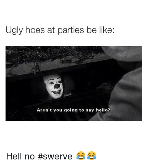 Be Like, Funny, and Hello: Ugly hoes at parties be like:  Aren't you going to say hello? Hell no swerve 😂😂