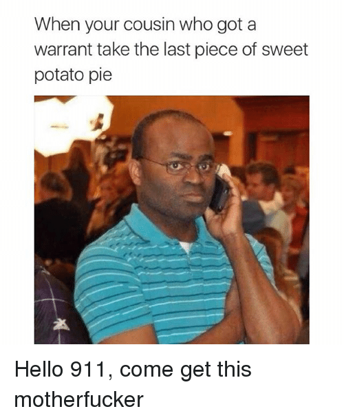 Funny, Hello, and Memes: When your cousin who got a  warrant take the last piece of sweet  potato pie Hello 911, come get this motherfucker
