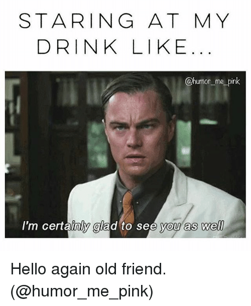 Friend Humor: STARING AT MY  DRINK LIKE  @humor me pink  I'm certainly glad to see you as well Hello again old friend. (@humor_me_pink)