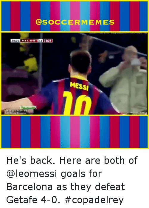 meme: CA SOCCER MEMES  90100 FCB 4.0 GET  02129  MESSI He's back. Here are both of @leomessi goals for Barcelona as they defeat Getafe 4-0. copadelrey