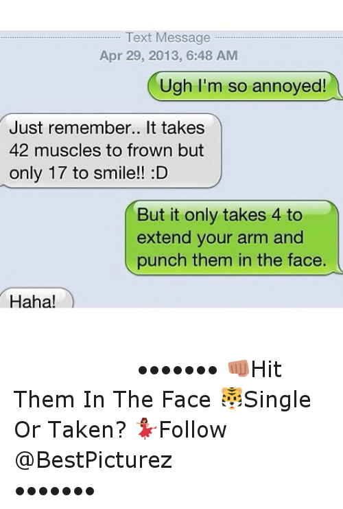 Texting: Text Message  Apr 29, 2013, 6:48 AM  Ugh I'm so annoyed!  Just remember.. It takes  42 muscles to frown but  only 17 to smile!! :D  But it only takes 4 to  extend your arm and  punch them in the face.  Haha! ⠀⠀⠀⠀⠀⠀⠀⠀-•••••••-👊Hit Them In The Face-🐯Single Or Taken?-💃Follow @BestPicturez ⠀⠀⠀⠀⠀⠀⠀-•••••••