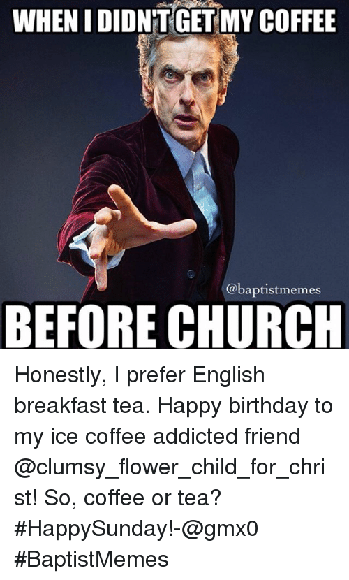 Birthday, Church, and Friends: WHEN I DIDNT GET MY COFFEE  @baptist memes  BEFORE CHURCH Honestly, I prefer English breakfast tea.-Happy birthday to my ice coffee addicted friend @clumsy_flower_child_for_christ!-So, coffee or tea? HappySunday!-@gmx0-BaptistMemes