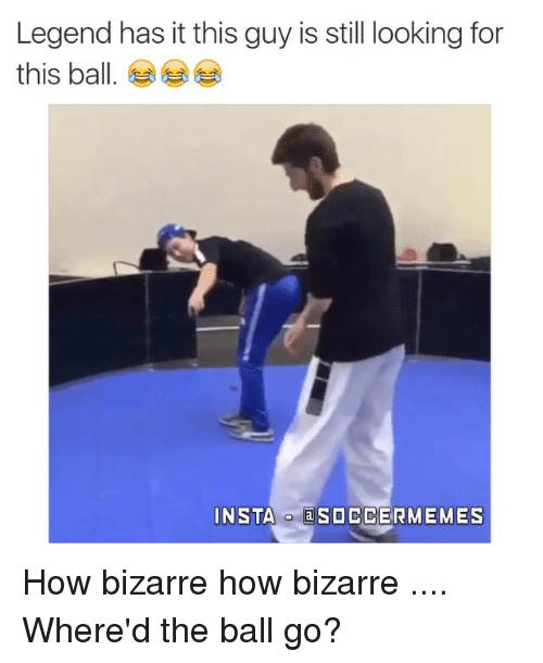 Meme, Memes, and Soccer: Legend has it this guy is still looking for  this ball  INSTA  a SOCCER MEMES How bizarre how bizarre .... Where'd the ball go?