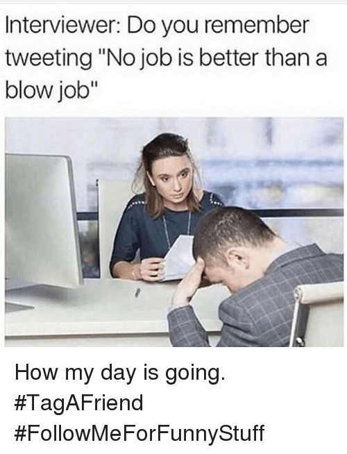 """Funny, Blow Job, and Jobs: Interviewer: Do you remember  tweeting """"No job is better than a  blow job"""" How my day is going. -TagAFriend-FollowMeForFunnyStuff"""