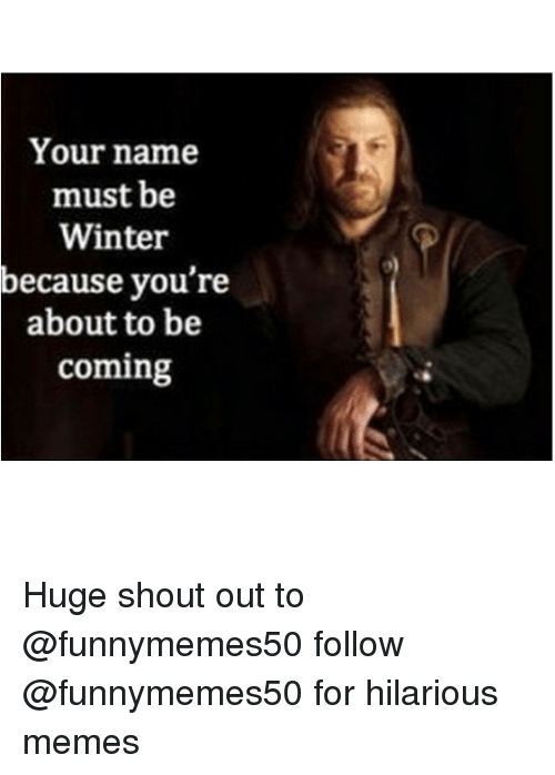 Game of Thrones, Meme, and Memes: Your name  must be  Winter  because you're  about to be  coming Huge shout out to @funnymemes50 follow @funnymemes50 for hilarious memes