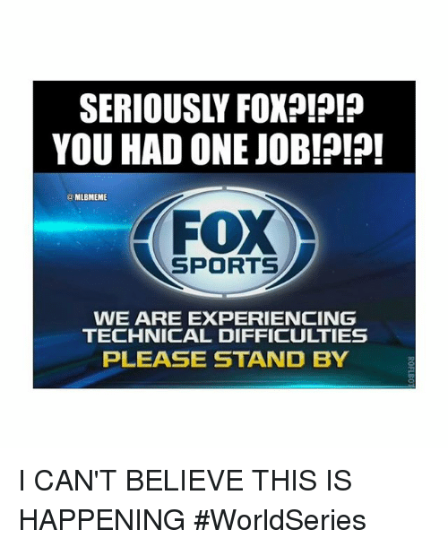 Fox Sport: SERIOUSLY FOXp!?!?  YOU HAD ONE JOB!?!?!  MLBMEME  FOX  SPORTS  WE ARE EXPERIENCING  TECHNICAL DIFFICULTIES  PLEASE STAND BY I CAN'T BELIEVE THIS IS HAPPENING-WorldSeries