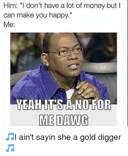 """gold digger: Him: """"I don't have a lot of money but  can make you happy.""""  Me  YEAH NO FC  ME DAWG 🎵I ain't sayin she a gold digger🎵"""