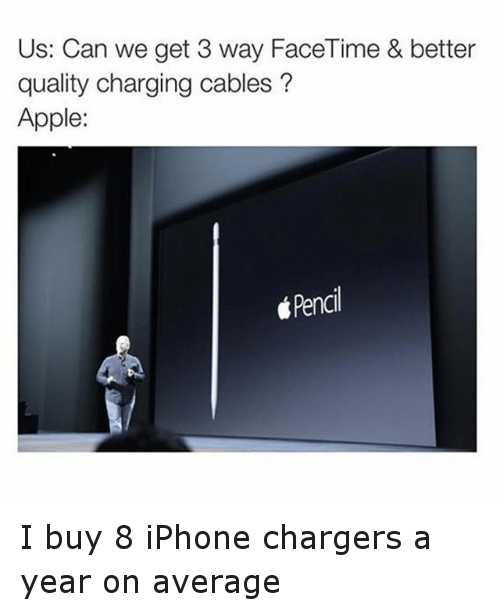Apple, Funny, and Iphone: Us: Can we get 3 way Face Time & better  quality charging cables  Apple:  Pencil I buy 8 iPhone chargers a year on average