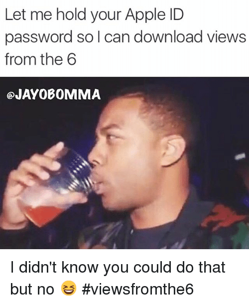 Apple, Views From the 6, and Appl: Let me hold your Apple ID  password so can download views  from the 6  OJAYO BOMMA 🤔I didn't know you could do that but no 😆  viewsfromthe6