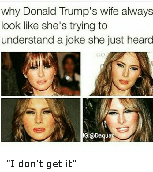 """Jokes: why Donald Trump's wife always  look like she's trying to  understand a joke she just heard  Daquan """"I don't get it"""""""