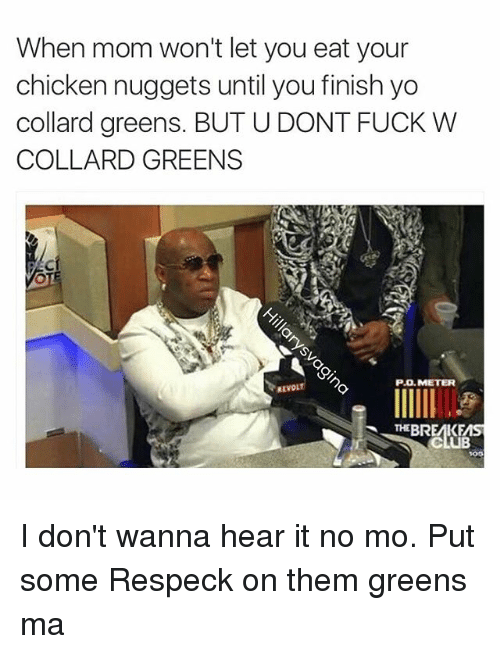 Collard Greens, Fucking, and Moms: When mom won't let you eat your  chicken nuggets until you finish yo  collard greens. BUTU DONT FUCK W  COLLARD GREENS  PO METER  REVOL  THE BREMKFMS  CUB I don't wanna hear it no mo. Put some Respeck on them greens ma