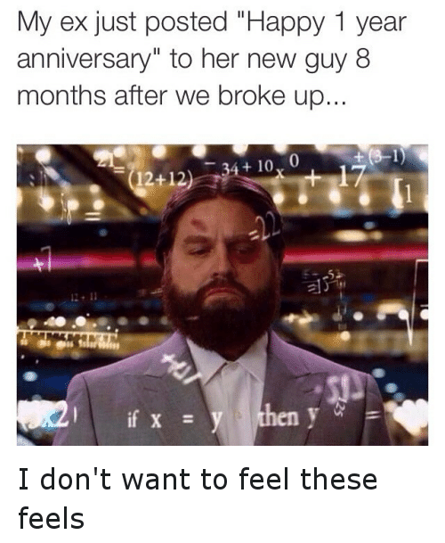 Instagram I dont want to feel these de705f my ex just posted happy 1 year anniversary to her new guy 8 months,10 Month Anniversary Meme