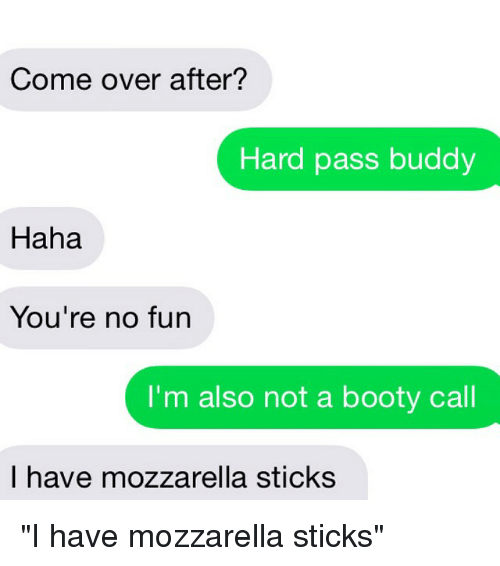 Booty, Come Over, and Relationships: Come over after? Hard pass buddy Haha