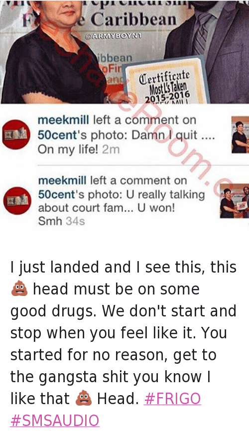 Frigo: @50cent  meekmill left a comment on 50cent's photo: Damn I quit.... On my life!   meekmill left a comment on 50cent's photo: U really talking about court fam... U won! Smh   @50cent I just landed and I see this, this 💩 head must be on some good drugs. We don't start and stop when you feel like it. You started for no reason, get to the gangsta shit you know I like that 💩 Head. I just landed and I see this, this 💩 head must be on some good drugs. We don't start and stop when you feel like it. You started for no reason, get to the gangsta shit you know I like that 💩 Head. FRIGO SMSAUDIO