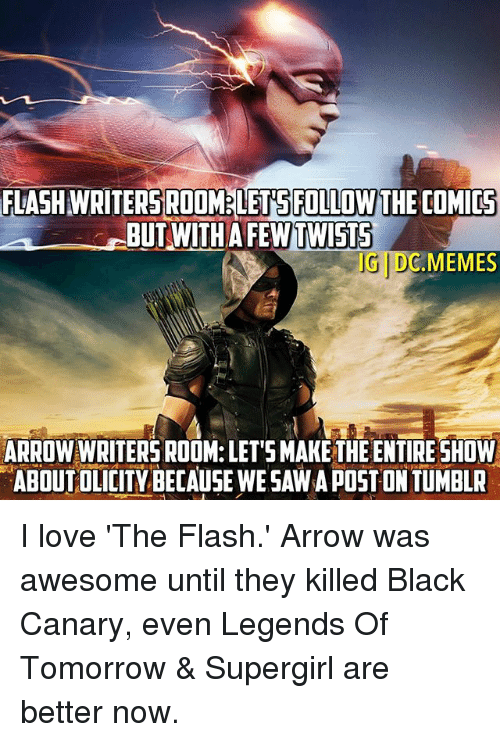 Love, Meme, and Memes: FLASHWRITERSROOMELETSPILLOWTHE COMICS  BUT WITH  UDC.MEMES  ARROW WRITERS ROOM: LETSMAKETHE ENTIRE SHOW  ABOUT OLICITYBECAUSEWESAWAPOST ON TUMBLR I love 'The Flash.' Arrow was awesome until they killed Black Canary, even Legends Of Tomorrow & Supergirl are better now.