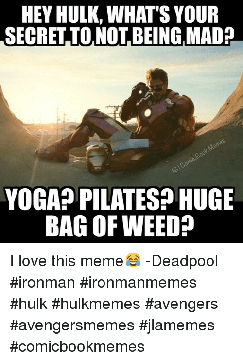 Meme Deadpool: HEY HULK, WHATS YOUR  SECRETTO NOT BEING MAD2  YOGA PILATES? HUGE  BAG OF WEED I love this meme😂 -Deadpool ironman ironmanmemes hulk hulkmemes avengers avengersmemes jlamemes comicbookmemes
