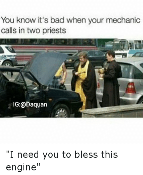 "mechanic: You know it's bad when your mechanic  calls in two priests  IG: @Daquan ""I need you to bless this engine"""
