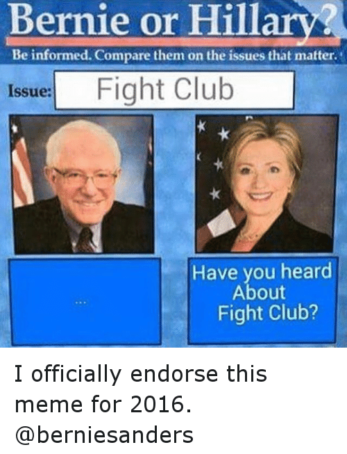 "Bernie Sanders, Club, and Fight Club: ""Bernie or Hillary?  Beinformed. Compare them on the issues that matter  Issue: Fight Club   Have you heard About Fight Club?"" I officially endorse this meme for 2016. @berniesanders"