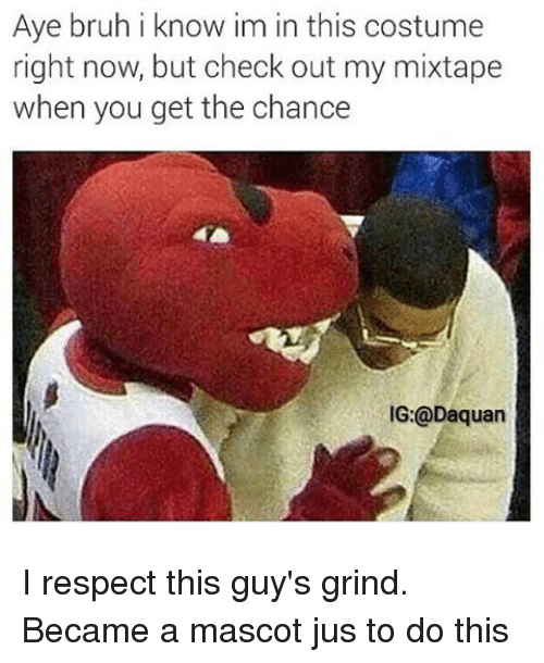 My Mixtaps: Aye bruh i know im in this costume  right now, but check out my mixtape  when you get the chance  IG: Daquan I respect this guy's grind. Became a mascot jus to do this