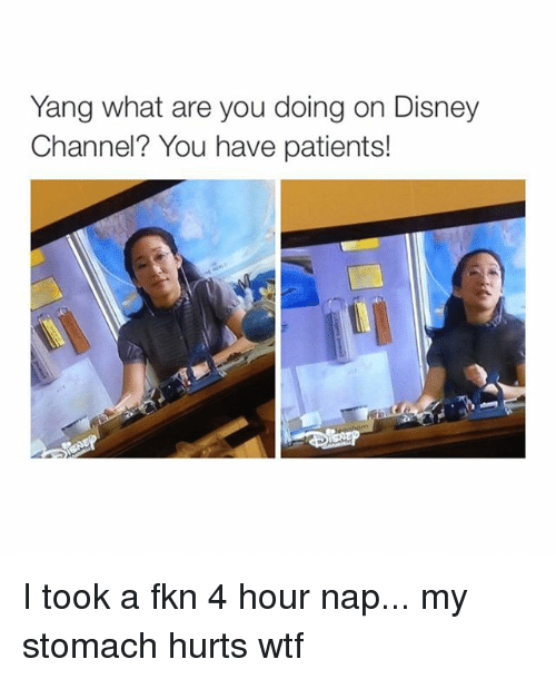 Disney Channel: Yang what are you doing on Disney  Channel? You have patients! I took a fkn 4 hour nap... my stomach hurts wtf