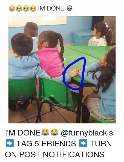 Friends, Tagged, and Dank Memes: IM DONE I'M DONE😂😂 @funnyblack.s-➡️ TAG 5 FRIENDS-➡️ TURN ON POST NOTIFICATIONS