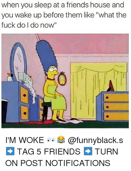 """Dank Memes: when you sleep at a friends house and  you wake up before them like """"what the  fuck do I do now"""" I'M WOKE 👀😂 @funnyblack.s-➡️ TAG 5 FRIENDS-➡️ TURN ON POST NOTIFICATIONS"""