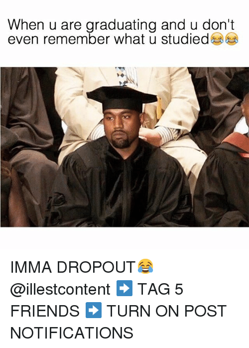 Dank Memes: When u are graduating and u don't  even remember what u studied IMMA DROPOUT😂 @illestcontent-➡️ TAG 5 FRIENDS-➡️ TURN ON POST NOTIFICATIONS