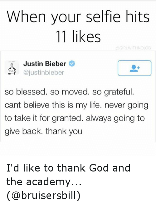 So Blessed So Moved: When your selfie hits  11 likes  Justin Bieber  ajustinbieber  so blessed. so moved. so grateful.  cant believe this is my life. never going  to take it for granted. always going to  give back. thank you I'd like to thank God and the academy... (@bruisersbill)