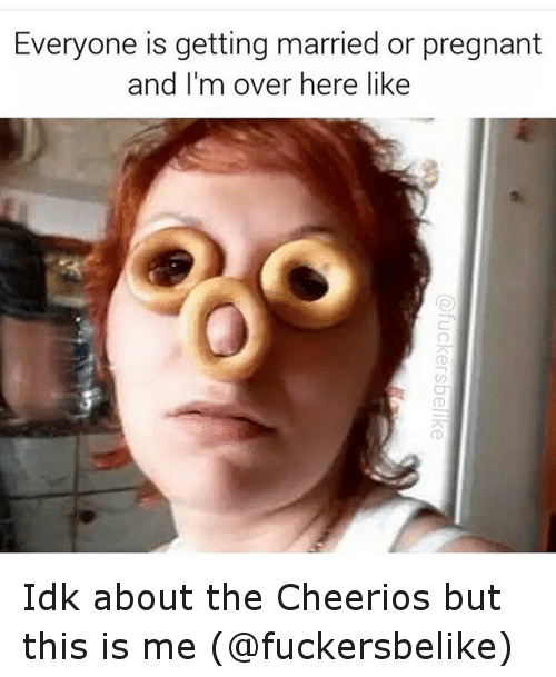 Funny, Pregnant, and Cheerios: Everyone is getting married or pregnant  and I'm over here like Idk about the Cheerios but this is me (@fuckersbelike)