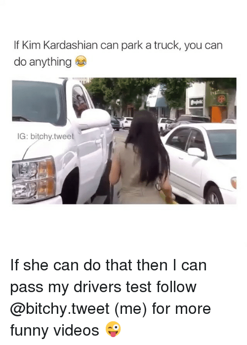 Driver's Test: If Kim Kardashian can park a truck, you can  do anything  IG: bitchy tweet If she can do that then I can pass my drivers test-follow @bitchy.tweet (me) for more funny videos 😜