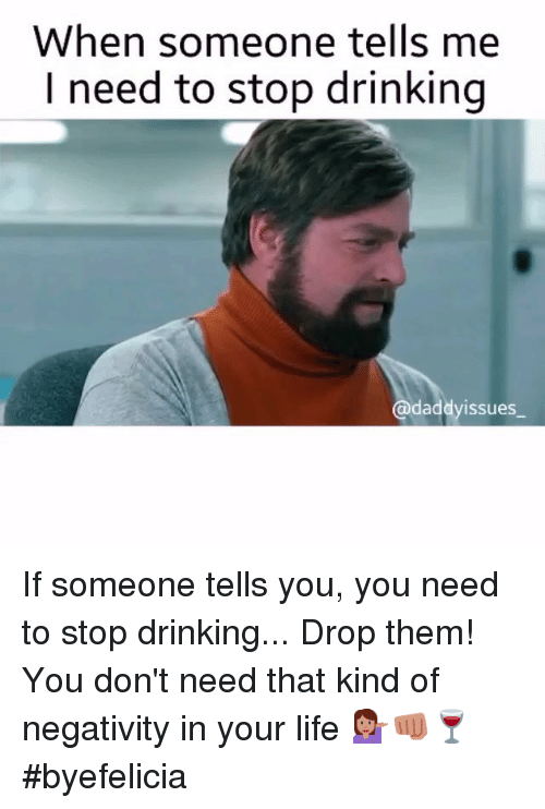 Drinking, Life, and Girl Memes: When someone tells me  need to stop drinking  daddyissues If someone tells you, you need to stop drinking... Drop them! You don't need that kind of negativity in your life 💁🏼👊🏼🍷 byefelicia