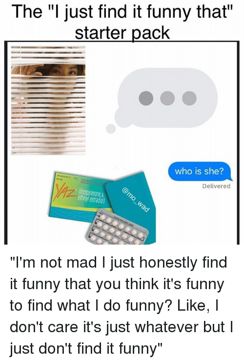 """Funny, Meme, and Starter Packs: The """"I just find it funny that""""  starter pack  who is she?  Delivered  estado """"I'm not mad I just honestly find it funny that you think it's funny to find what I do funny? Like, I don't care it's just whatever but I just don't find it funny"""""""
