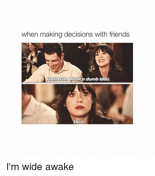 Dumb Ideas: when making decisions with friends  HAHAHA. What a dumb idea  Do it. I'm wide awake