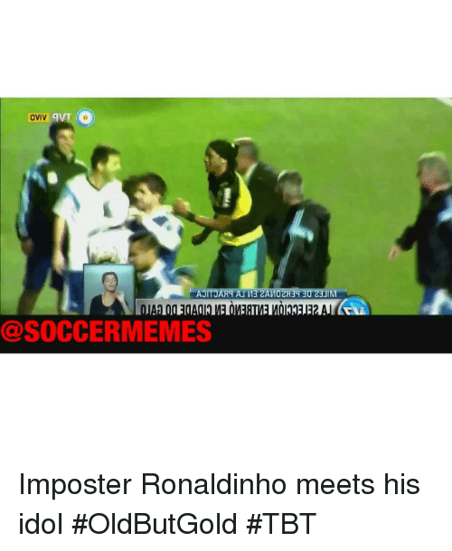 Soccer, Sports, and Tbt: OVIV  @SOCCERMEMES Imposter Ronaldinho meets his idol OldButGold TBT