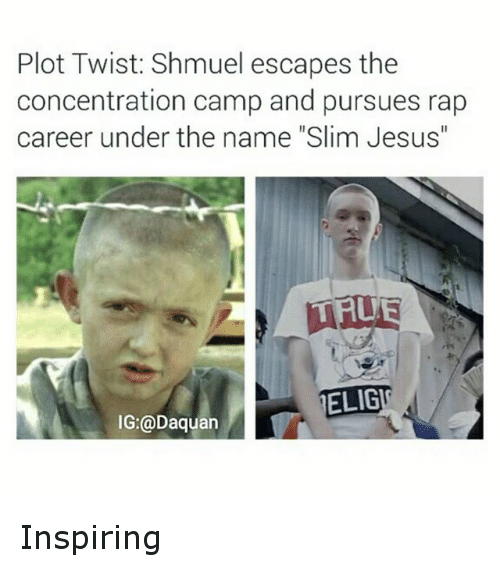 "Slim Jesus: Plot Twist: Shmuel escapes the  concentration camp and pursues rap  career under the name ""Slim Jesus""  ELIGI  IG (a Daguan Inspiring"